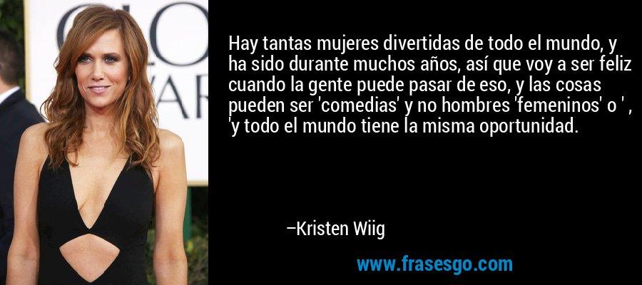 Hay tantas mujeres divertidas de todo el mundo, y ha sido durante muchos años, así que voy a ser feliz cuando la gente puede pasar de eso, y las cosas pueden ser 'comedias' y no hombres 'femeninos' o ' , 'y todo el mundo tiene la misma oportunidad. – Kristen Wiig