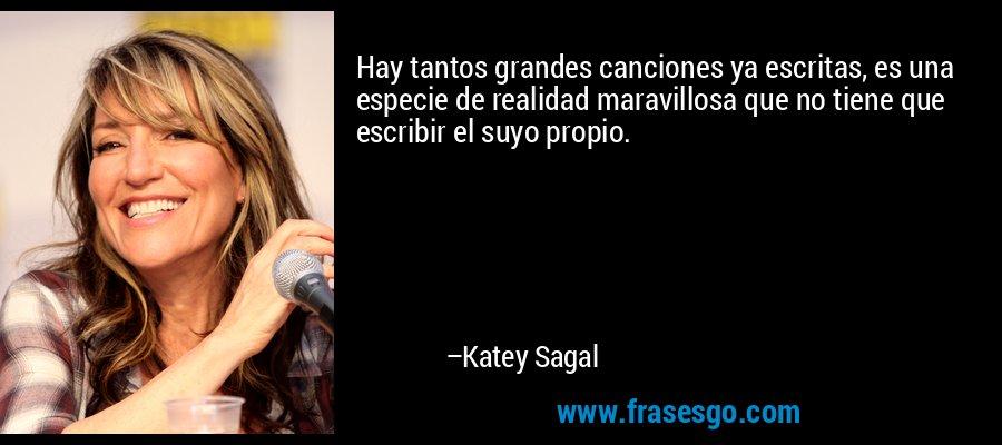 Hay tantos grandes canciones ya escritas, es una especie de realidad maravillosa que no tiene que escribir el suyo propio. – Katey Sagal