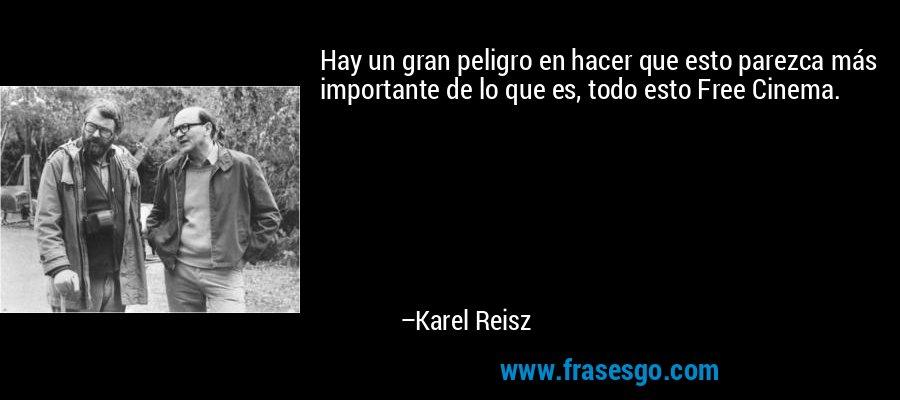 Hay un gran peligro en hacer que esto parezca más importante de lo que es, todo esto Free Cinema. – Karel Reisz