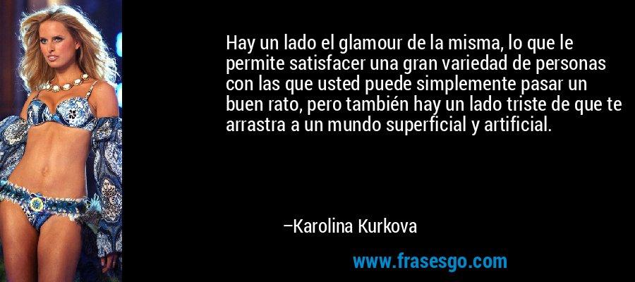 Hay un lado el glamour de la misma, lo que le permite satisfacer una gran variedad de personas con las que usted puede simplemente pasar un buen rato, pero también hay un lado triste de que te arrastra a un mundo superficial y artificial. – Karolina Kurkova