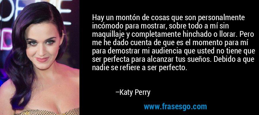 Hay un montón de cosas que son personalmente incómodo para mostrar, sobre todo a mí sin maquillaje y completamente hinchado o llorar. Pero me he dado cuenta de que es el momento para mí para demostrar mi audiencia que usted no tiene que ser perfecta para alcanzar tus sueños. Debido a que nadie se refiere a ser perfecto. – Katy Perry
