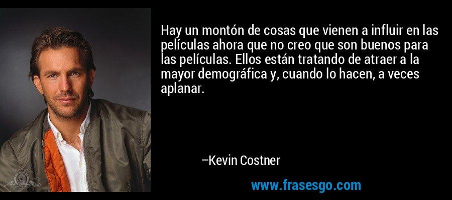 Hay un montón de cosas que vienen a influir en las películas ahora que no creo que son buenos para las películas. Ellos están tratando de atraer a la mayor demográfica y, cuando lo hacen, a veces aplanar. – Kevin Costner
