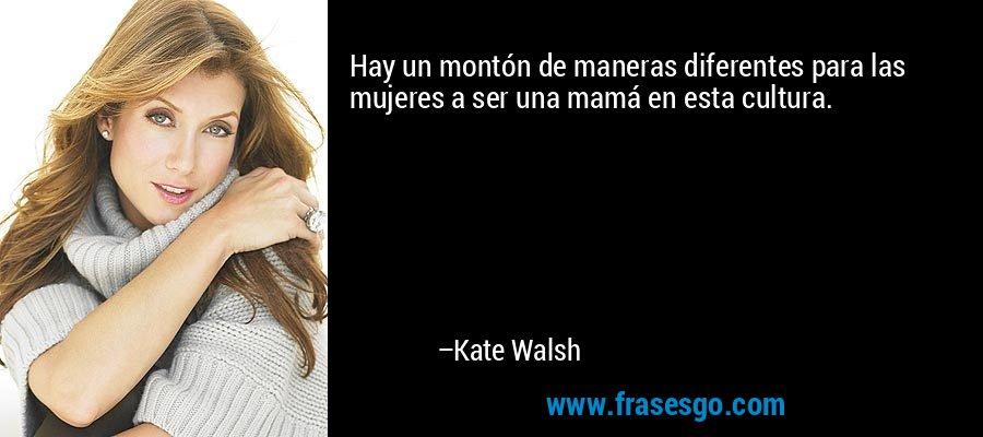 Hay un montón de maneras diferentes para las mujeres a ser una mamá en esta cultura. – Kate Walsh
