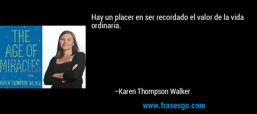 Hay un placer en ser recordado el valor de la vida ordinaria. – Karen Thompson Walker