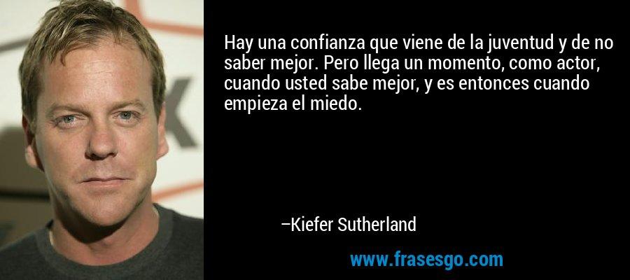 Hay una confianza que viene de la juventud y de no saber mejor. Pero llega un momento, como actor, cuando usted sabe mejor, y es entonces cuando empieza el miedo. – Kiefer Sutherland