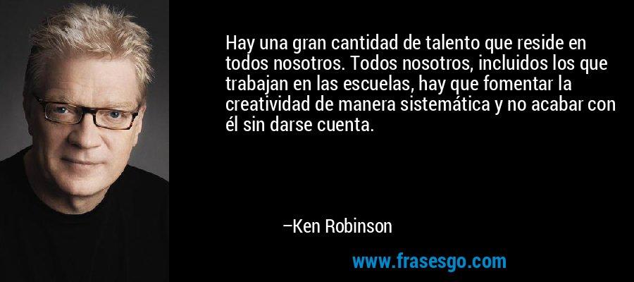 Hay una gran cantidad de talento que reside en todos nosotros. Todos nosotros, incluidos los que trabajan en las escuelas, hay que fomentar la creatividad de manera sistemática y no acabar con él sin darse cuenta. – Ken Robinson