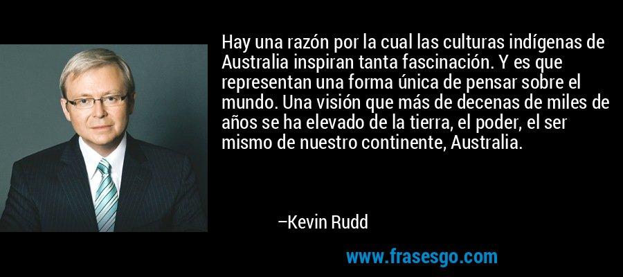 Hay una razón por la cual las culturas indígenas de Australia inspiran tanta fascinación. Y es que representan una forma única de pensar sobre el mundo. Una visión que más de decenas de miles de años se ha elevado de la tierra, el poder, el ser mismo de nuestro continente, Australia. – Kevin Rudd