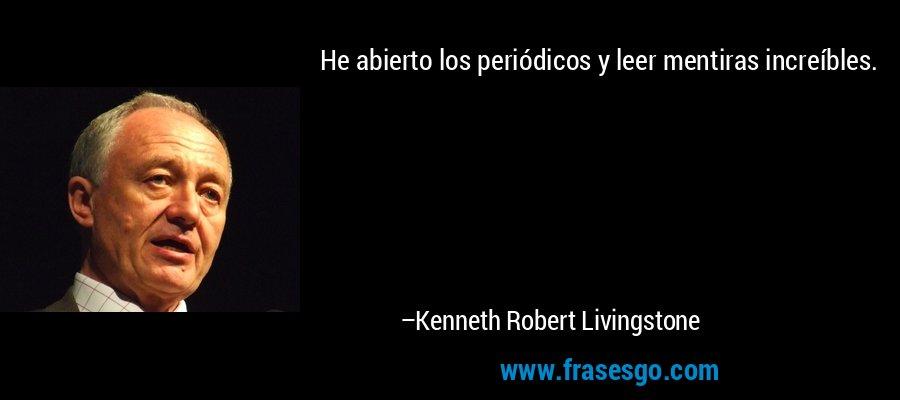 He abierto los periódicos y leer mentiras increíbles. – Kenneth Robert Livingstone