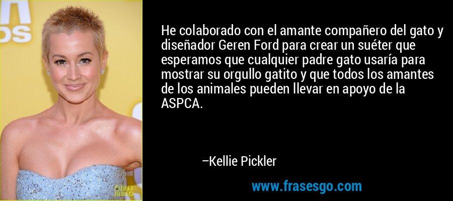 He colaborado con el amante compañero del gato y diseñador Geren Ford para crear un suéter que esperamos que cualquier padre gato usaría para mostrar su orgullo gatito y que todos los amantes de los animales pueden llevar en apoyo de la ASPCA. – Kellie Pickler
