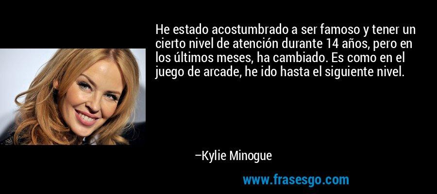 He estado acostumbrado a ser famoso y tener un cierto nivel de atención durante 14 años, pero en los últimos meses, ha cambiado. Es como en el juego de arcade, he ido hasta el siguiente nivel. – Kylie Minogue