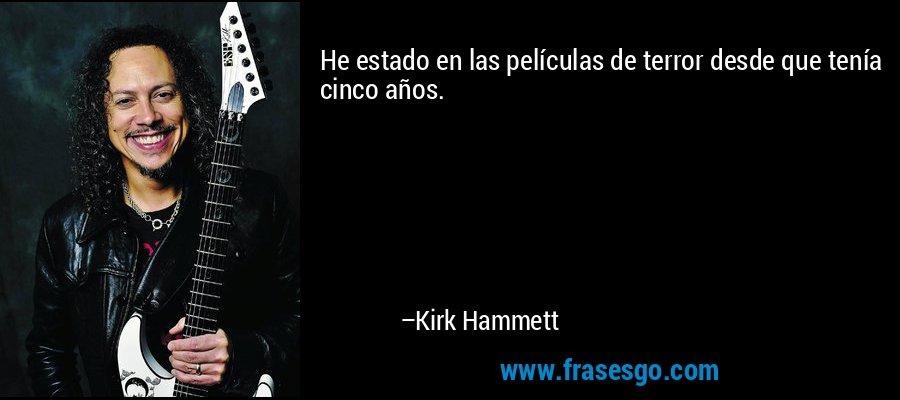 He estado en las películas de terror desde que tenía cinco años. – Kirk Hammett