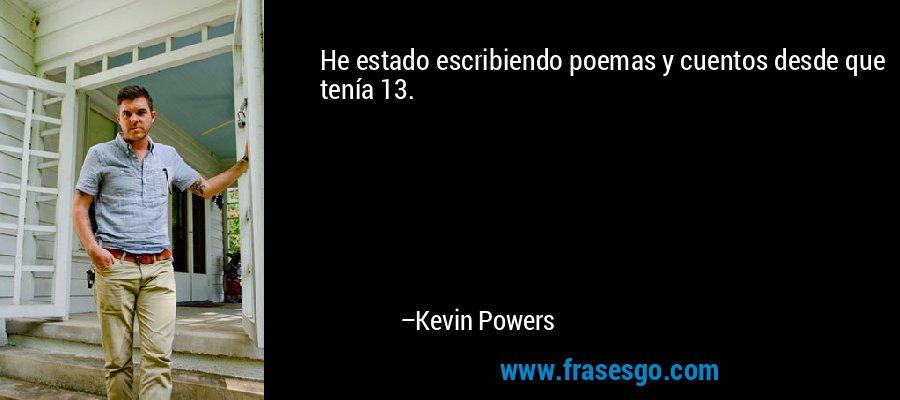 He estado escribiendo poemas y cuentos desde que tenía 13. – Kevin Powers