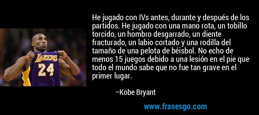 He jugado con IVs antes, durante y después de los partidos. He jugado con una mano rota, un tobillo torcido, un hombro desgarrado, un diente fracturado, un labio cortado y una rodilla del tamaño de una pelota de béisbol. No echo de menos 15 juegos debido a una lesión en el pie que todo el mundo sabe que no fue tan grave en el primer lugar. – Kobe Bryant