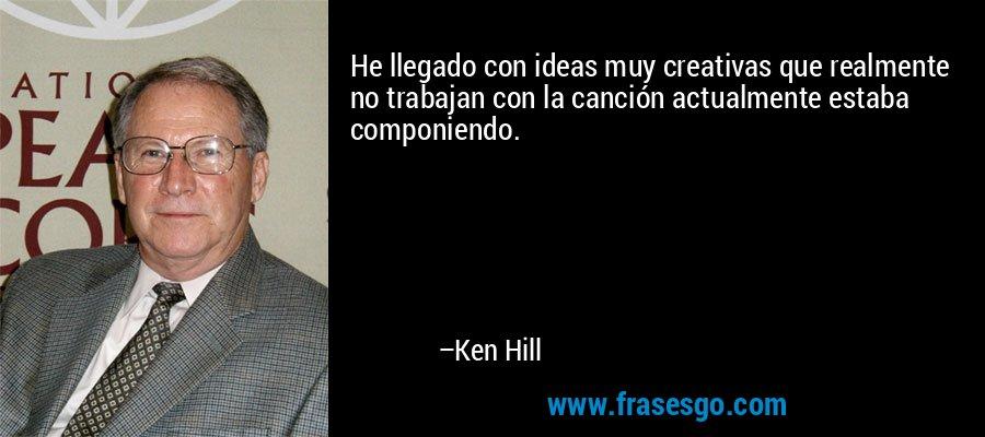 He llegado con ideas muy creativas que realmente no trabajan con la canción actualmente estaba componiendo. – Ken Hill