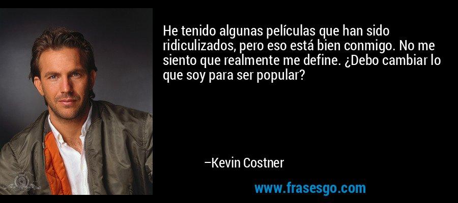 He tenido algunas películas que han sido ridiculizados, pero eso está bien conmigo. No me siento que realmente me define. ¿Debo cambiar lo que soy para ser popular? – Kevin Costner