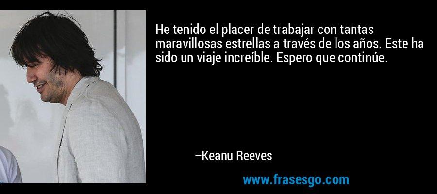 He tenido el placer de trabajar con tantas maravillosas estrellas a través de los años. Este ha sido un viaje increíble. Espero que continúe. – Keanu Reeves