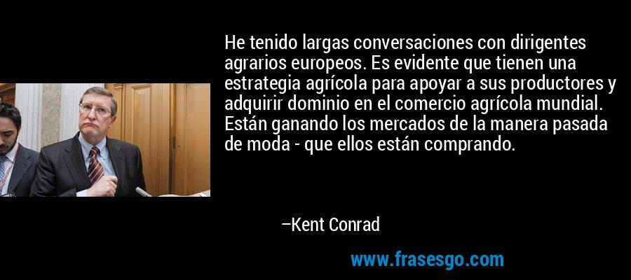 He tenido largas conversaciones con dirigentes agrarios europeos. Es evidente que tienen una estrategia agrícola para apoyar a sus productores y adquirir dominio en el comercio agrícola mundial. Están ganando los mercados de la manera pasada de moda - que ellos están comprando. – Kent Conrad