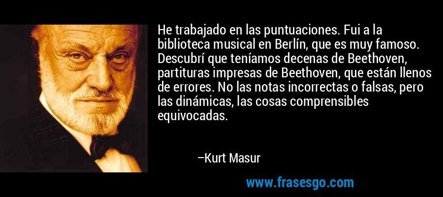 He trabajado en las puntuaciones. Fui a la biblioteca musical en Berlín, que es muy famoso. Descubrí que teníamos decenas de Beethoven, partituras impresas de Beethoven, que están llenos de errores. No las notas incorrectas o falsas, pero las dinámicas, las cosas comprensibles equivocadas. – Kurt Masur
