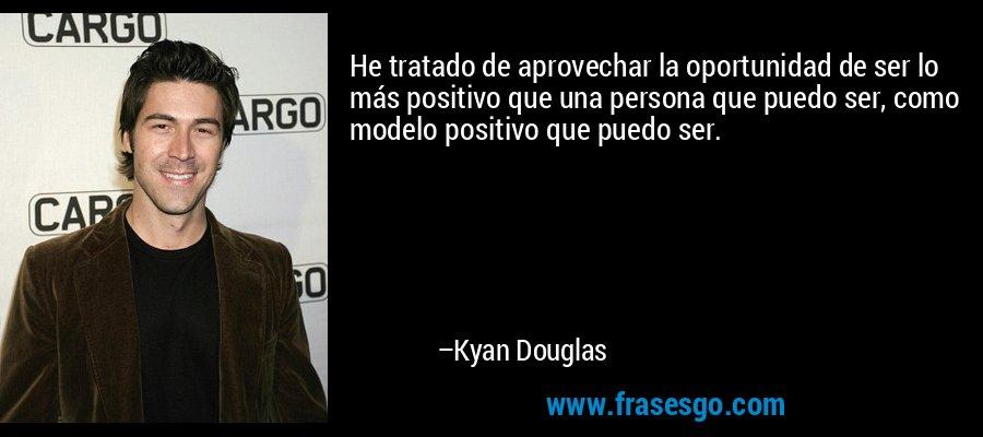 He tratado de aprovechar la oportunidad de ser lo más positivo que una persona que puedo ser, como modelo positivo que puedo ser. – Kyan Douglas