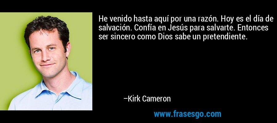 He venido hasta aquí por una razón. Hoy es el día de salvación. Confía en Jesús para salvarte. Entonces ser sincero como Dios sabe un pretendiente. – Kirk Cameron