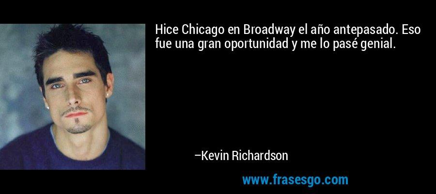 Hice Chicago en Broadway el año antepasado. Eso fue una gran oportunidad y me lo pasé genial. – Kevin Richardson