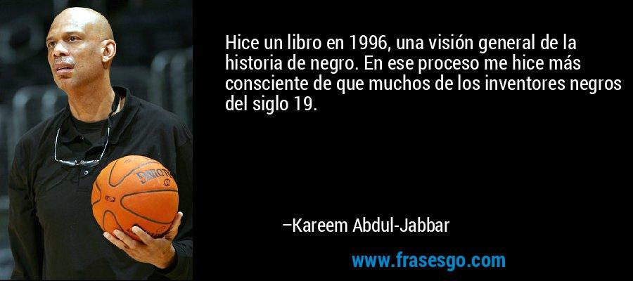 Hice un libro en 1996, una visión general de la historia de negro. En ese proceso me hice más consciente de que muchos de los inventores negros del siglo 19. – Kareem Abdul-Jabbar