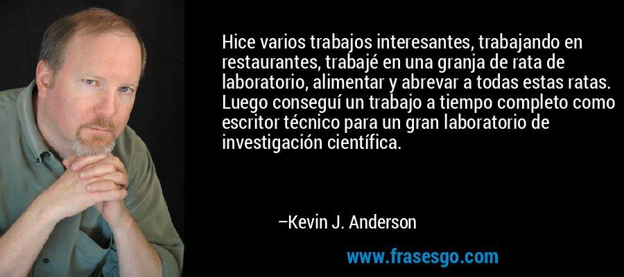 Hice varios trabajos interesantes, trabajando en restaurantes, trabajé en una granja de rata de laboratorio, alimentar y abrevar a todas estas ratas. Luego conseguí un trabajo a tiempo completo como escritor técnico para un gran laboratorio de investigación científica. – Kevin J. Anderson