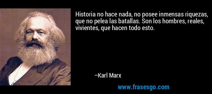 Historia no hace nada, no posee inmensas riquezas, que no pelea las batallas. Son los hombres, reales, vivientes, que hacen todo esto. – Karl Marx