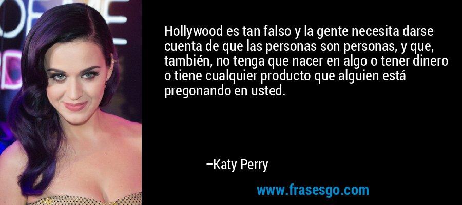 Hollywood es tan falso y la gente necesita darse cuenta de que las personas son personas, y que, también, no tenga que nacer en algo o tener dinero o tiene cualquier producto que alguien está pregonando en usted. – Katy Perry
