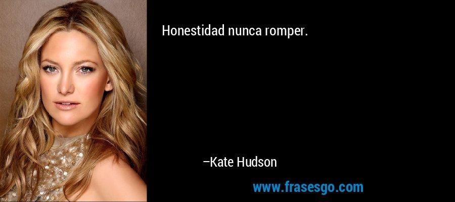 Honestidad nunca romper. – Kate Hudson