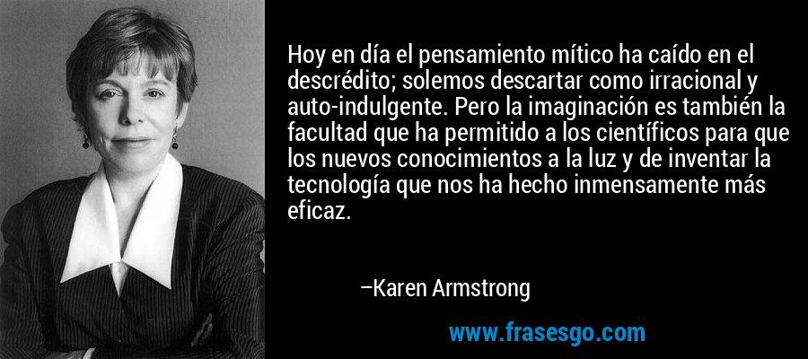 Hoy en día el pensamiento mítico ha caído en el descrédito; solemos descartar como irracional y auto-indulgente. Pero la imaginación es también la facultad que ha permitido a los científicos para que los nuevos conocimientos a la luz y de inventar la tecnología que nos ha hecho inmensamente más eficaz. – Karen Armstrong