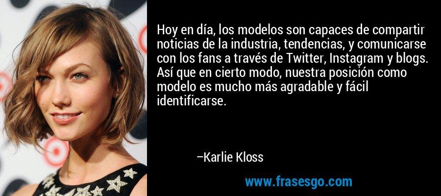 Hoy en día, los modelos son capaces de compartir noticias de la industria, tendencias, y comunicarse con los fans a través de Twitter, Instagram y blogs. Así que en cierto modo, nuestra posición como modelo es mucho más agradable y fácil identificarse. – Karlie Kloss