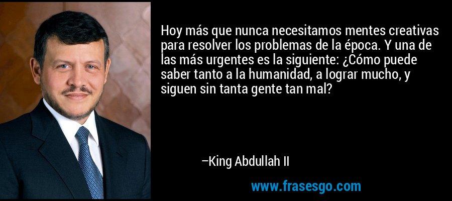 Hoy más que nunca necesitamos mentes creativas para resolver los problemas de la época. Y una de las más urgentes es la siguiente: ¿Cómo puede saber tanto a la humanidad, a lograr mucho, y siguen sin tanta gente tan mal? – King Abdullah II