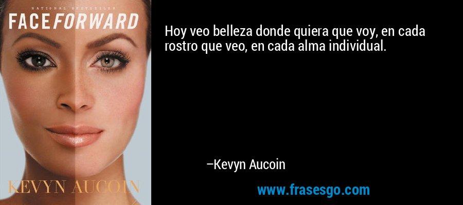 Hoy veo belleza donde quiera que voy, en cada rostro que veo, en cada alma individual. – Kevyn Aucoin
