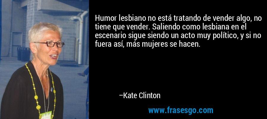 Humor lesbiano no está tratando de vender algo, no tiene que vender. Saliendo como lesbiana en el escenario sigue siendo un acto muy político, y si no fuera así, más mujeres se hacen. – Kate Clinton
