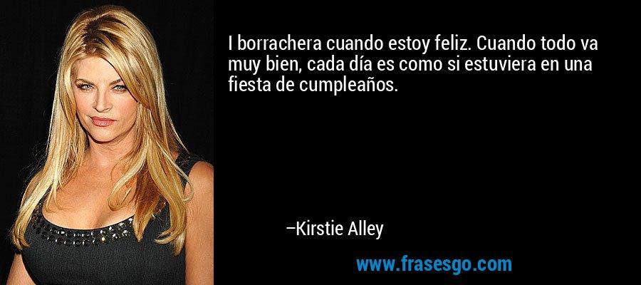 I borrachera cuando estoy feliz. Cuando todo va muy bien, cada día es como si estuviera en una fiesta de cumpleaños. – Kirstie Alley