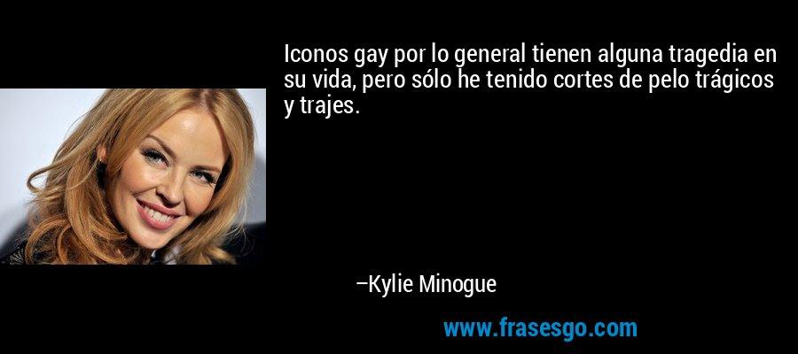 Iconos gay por lo general tienen alguna tragedia en su vida, pero sólo he tenido cortes de pelo trágicos y trajes. – Kylie Minogue