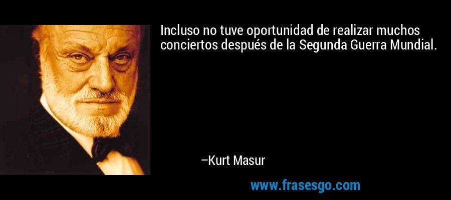 Incluso no tuve oportunidad de realizar muchos conciertos después de la Segunda Guerra Mundial. – Kurt Masur