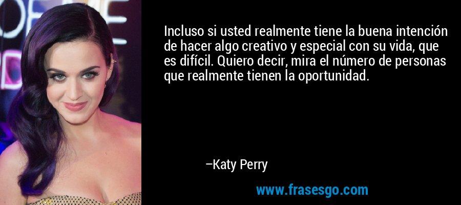 Incluso si usted realmente tiene la buena intención de hacer algo creativo y especial con su vida, que es difícil. Quiero decir, mira el número de personas que realmente tienen la oportunidad. – Katy Perry