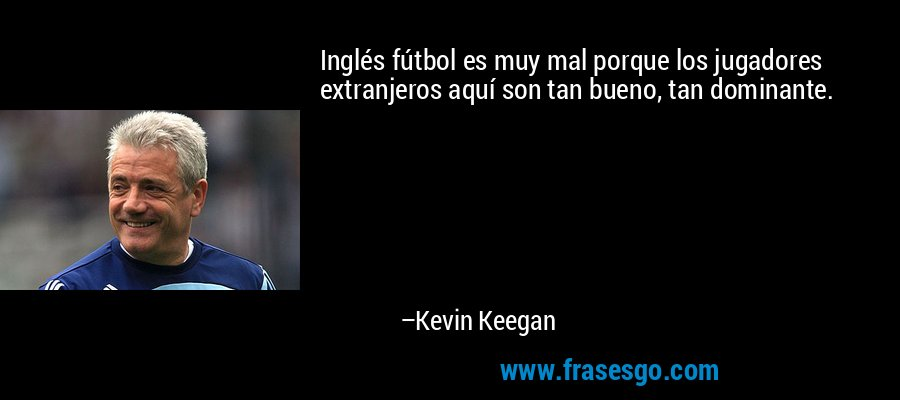 Inglés fútbol es muy mal porque los jugadores extranjeros aquí son tan bueno, tan dominante. – Kevin Keegan