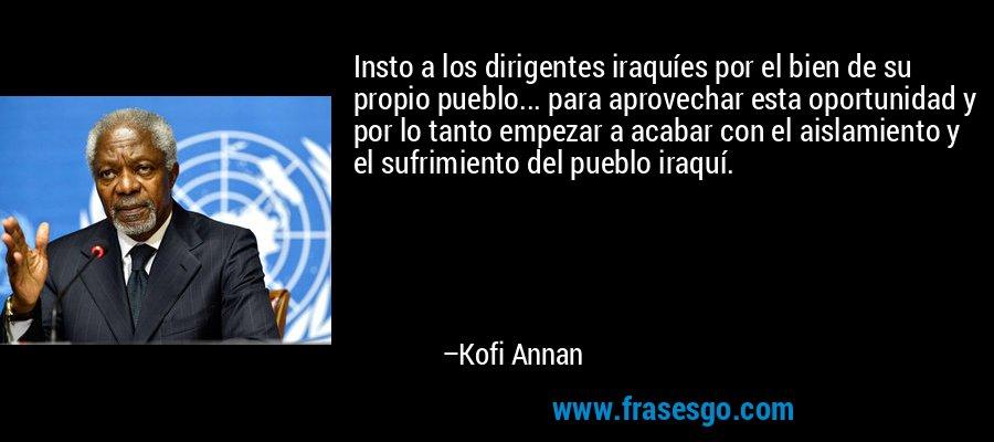 Insto a los dirigentes iraquíes por el bien de su propio pueblo... para aprovechar esta oportunidad y por lo tanto empezar a acabar con el aislamiento y el sufrimiento del pueblo iraquí. – Kofi Annan