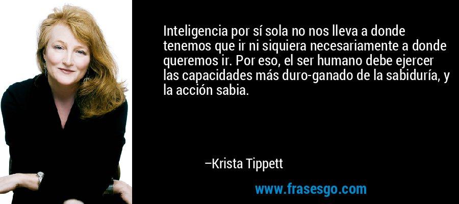 Inteligencia por sí sola no nos lleva a donde tenemos que ir ni siquiera necesariamente a donde queremos ir. Por eso, el ser humano debe ejercer las capacidades más duro-ganado de la sabiduría, y la acción sabia. – Krista Tippett
