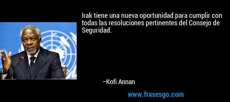 Irak tiene una nueva oportunidad para cumplir con todas las resoluciones pertinentes del Consejo de Seguridad. – Kofi Annan