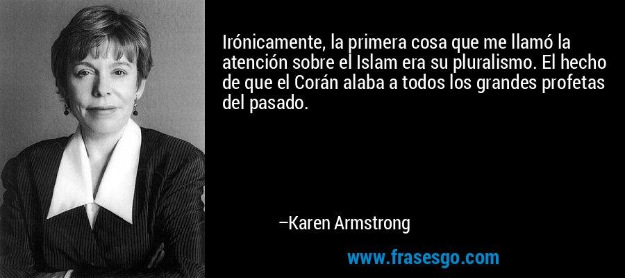 Irónicamente, la primera cosa que me llamó la atención sobre el Islam era su pluralismo. El hecho de que el Corán alaba a todos los grandes profetas del pasado. – Karen Armstrong