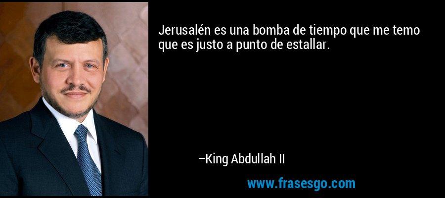 Jerusalén es una bomba de tiempo que me temo que es justo a punto de estallar. – King Abdullah II