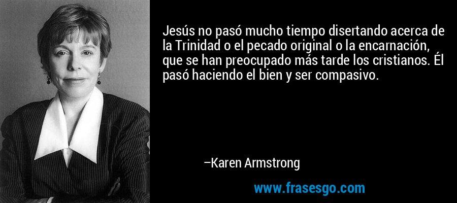 Jesús no pasó mucho tiempo disertando acerca de la Trinidad o el pecado original o la encarnación, que se han preocupado más tarde los cristianos. Él pasó haciendo el bien y ser compasivo. – Karen Armstrong