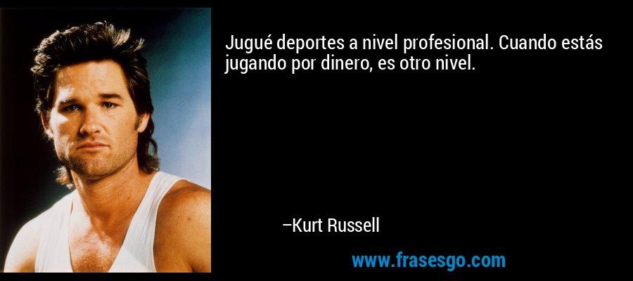 Jugué deportes a nivel profesional. Cuando estás jugando por dinero, es otro nivel. – Kurt Russell
