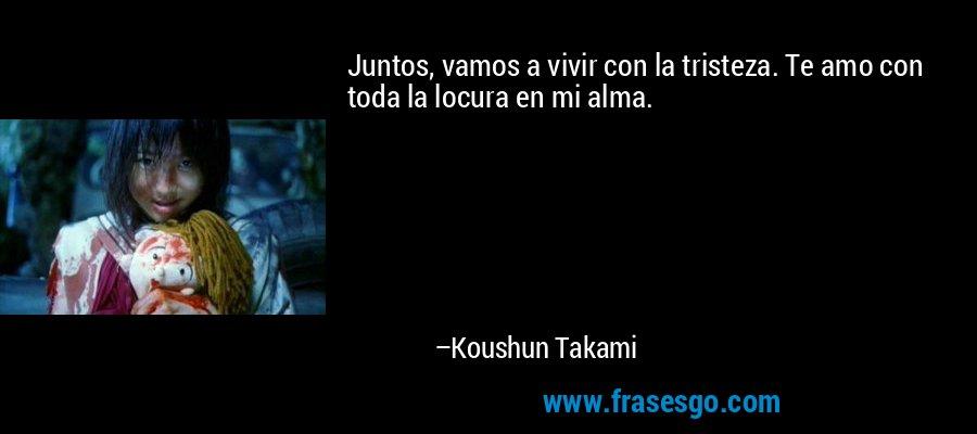 Juntos, vamos a vivir con la tristeza. Te amo con toda la locura en mi alma. – Koushun Takami