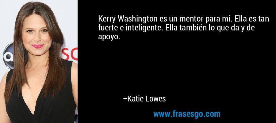 Kerry Washington es un mentor para mí. Ella es tan fuerte e inteligente. Ella también lo que da y de apoyo. – Katie Lowes