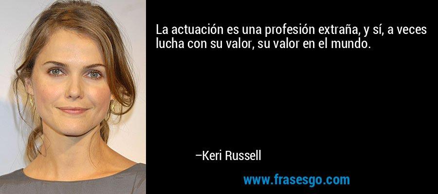 La actuación es una profesión extraña, y sí, a veces lucha con su valor, su valor en el mundo. – Keri Russell